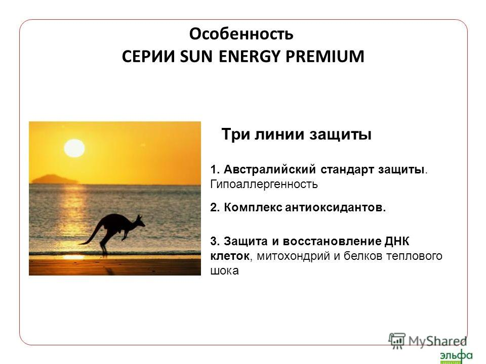 Три линии защиты Особенность СЕРИИ SUN ENERGY PREMIUM 3. Защита и восстановление ДНК клеток, митохондрий и белков теплового шока 2. Комплекс антиоксидантов. 1. Австралийский стандарт защиты. Гипоаллергенность