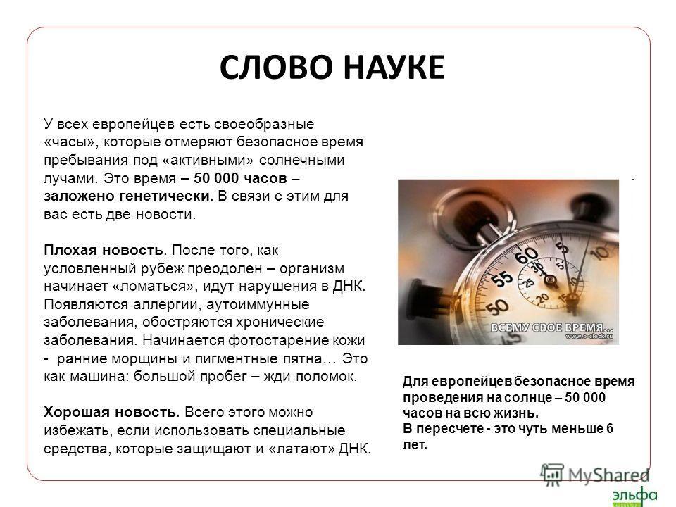 СЛОВО НАУКЕ У всех европейцев есть своеобразные «часы», которые отмеряют безопасное время пребывания под «активными» солнечными лучами. Это время – 50 000 часов – заложено генетически. В связи с этим для вас есть две новости. Плохая новость. После то