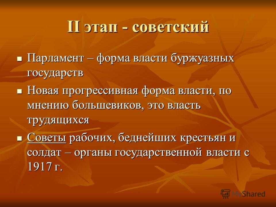 II этап - советский Парламент – форма власти буржуазных государств Парламент – форма власти буржуазных государств Новая прогрессивная форма власти, по мнению большевиков, это власть трудящихся Новая прогрессивная форма власти, по мнению большевиков,