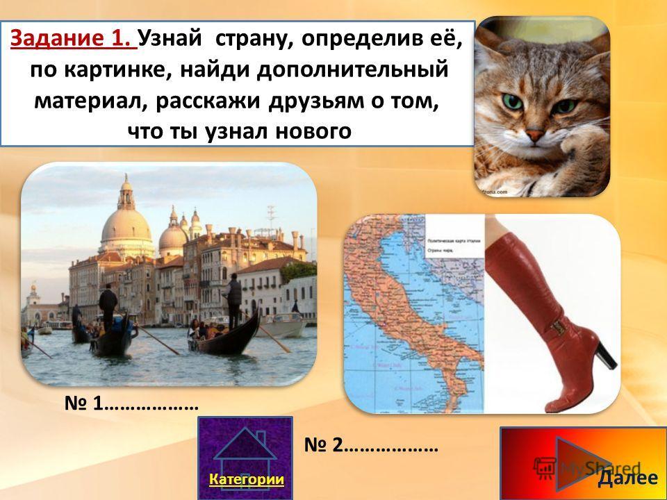 Задание 1. Узнай страну, определив её, по картинке, найди дополнительный материал, расскажи друзьям о том, что ты узнал нового 1……………… 2……………… Далее Категории