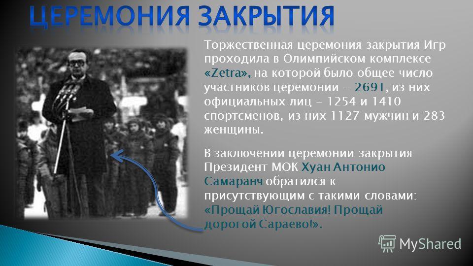 Торжественная церемония закрытия Игр проходила в Олимпийском комплексе «Zetra», на которой было общее число участников церемонии - 2691, из них официальных лиц - 1254 и 1410 спортсменов, из них 1127 мужчин и 283 женщины. В заключении церемонии закрыт