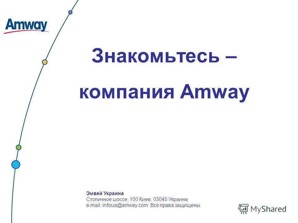 Знакомьтесь – компания Amway Эмвей Украина Столичное шоссе, 100 Киев, 03045 Украина e-mail: infoua@amway.com Все права защищены.