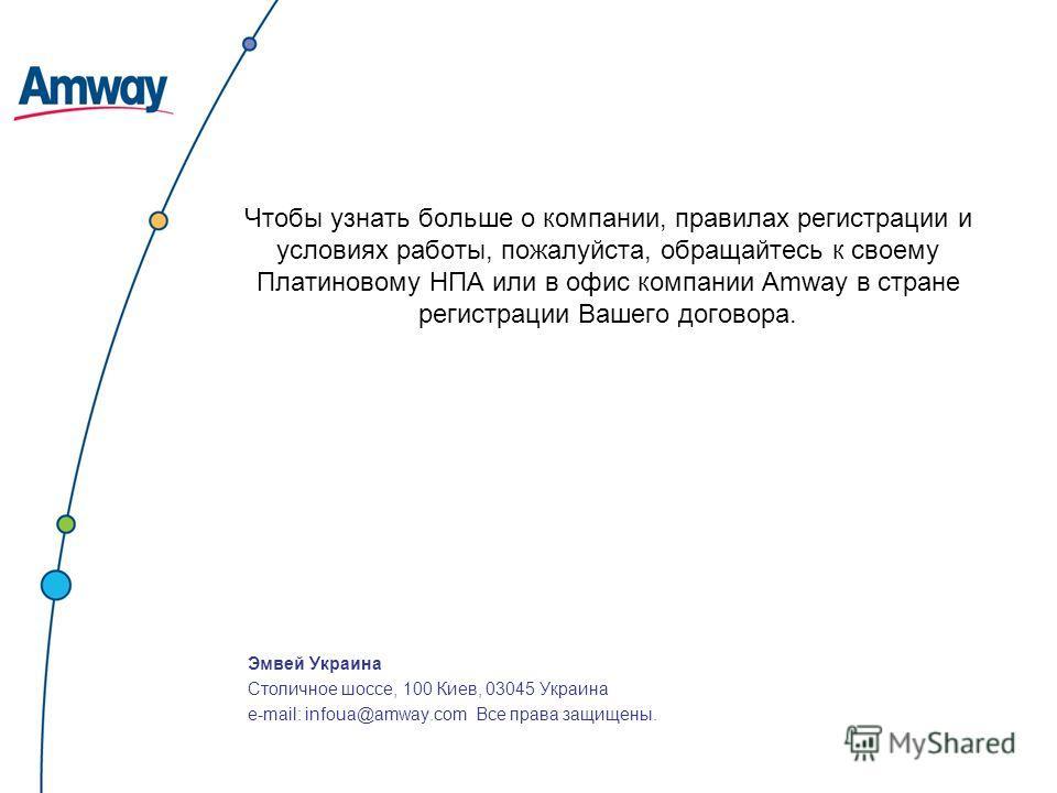 Чтобы узнать больше о компании, правилах регистрации и условиях работы, пожалуйста, обращайтесь к своему Платиновому НПА или в офис компании Amway в стране регистрации Вашего договора. Эмвей Украина Столичное шоссе, 100 Киев, 03045 Украина e-mail: in