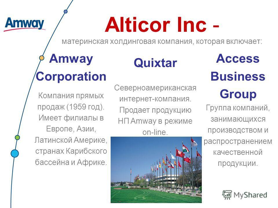 Alticor Inc - материнская холдинговая компания, которая включает: Amway Corporation Компания прямых продаж (1959 год). Имеет филиалы в Европе, Азии, Латинской Америке, странах Карибского бассейна и Африке. Quixtar Северноамериканская интернет-компани