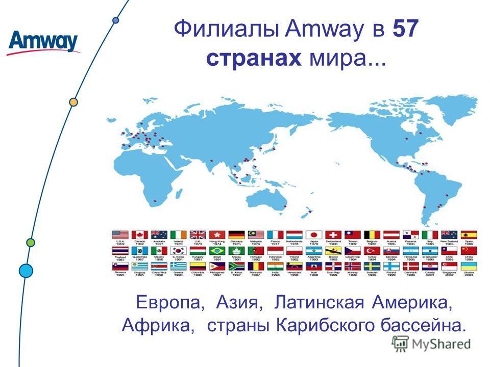 Европа, Азия, Латинская Америка, Африка, страны Карибского бассейна. Филиалы Amway в 57 странах мира...