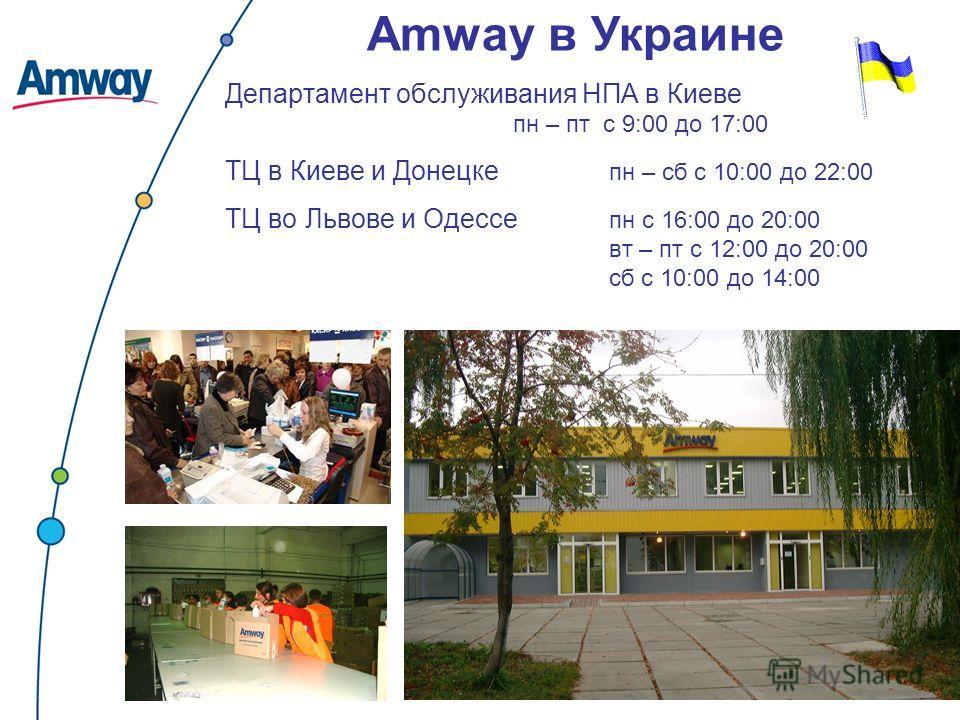 Департамент обслуживания НПА в Киеве пн – пт с 9:00 до 17:00 ТЦ в Киеве и Донецке пн – сб с 10:00 до 22:00 ТЦ во Львове и Одессе пн с 16:00 до 20:00 вт – пт с 12:00 до 20:00 сб с 10:00 до 14:00 Amway в Украине