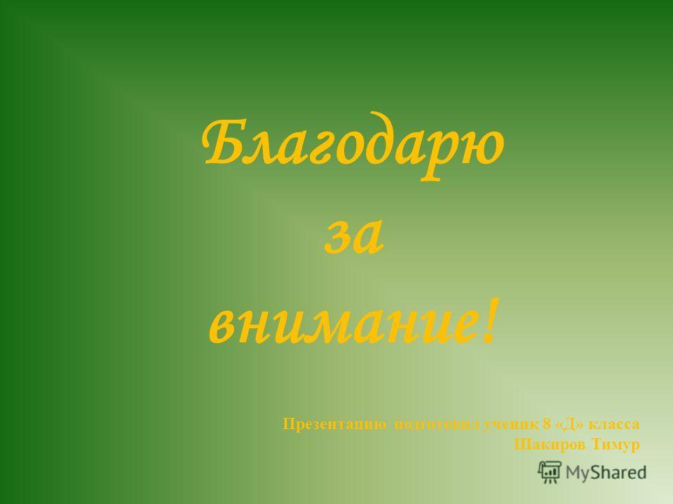 Благодарю за внимание! Презентацию подготовил ученик 8 « Д » класса Шакиров Тимур