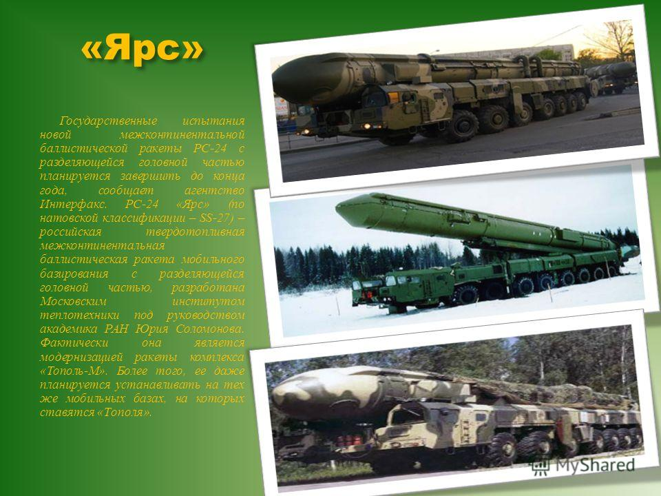 «Ярс» Государственные испытания новой межконтинентальной баллистической ракеты РС -24 с разделяющейся головной частью планируется завершить до конца года, сообщает агентство Интерфакс. PC-24 « Ярс » ( по натовской классификации – SS-27) – российская