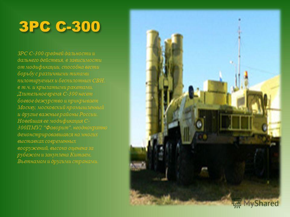 ЗРС С-300 ЗРС С -300 средней дальности и дальнего действия, в зависимости от модификации, способна вести борьбу с различными типами пилотируемых и беспилотных СВН, в т. ч. и крылатыми ракетами. Длительное время С -300 несет боевое дежурство и прикрыв