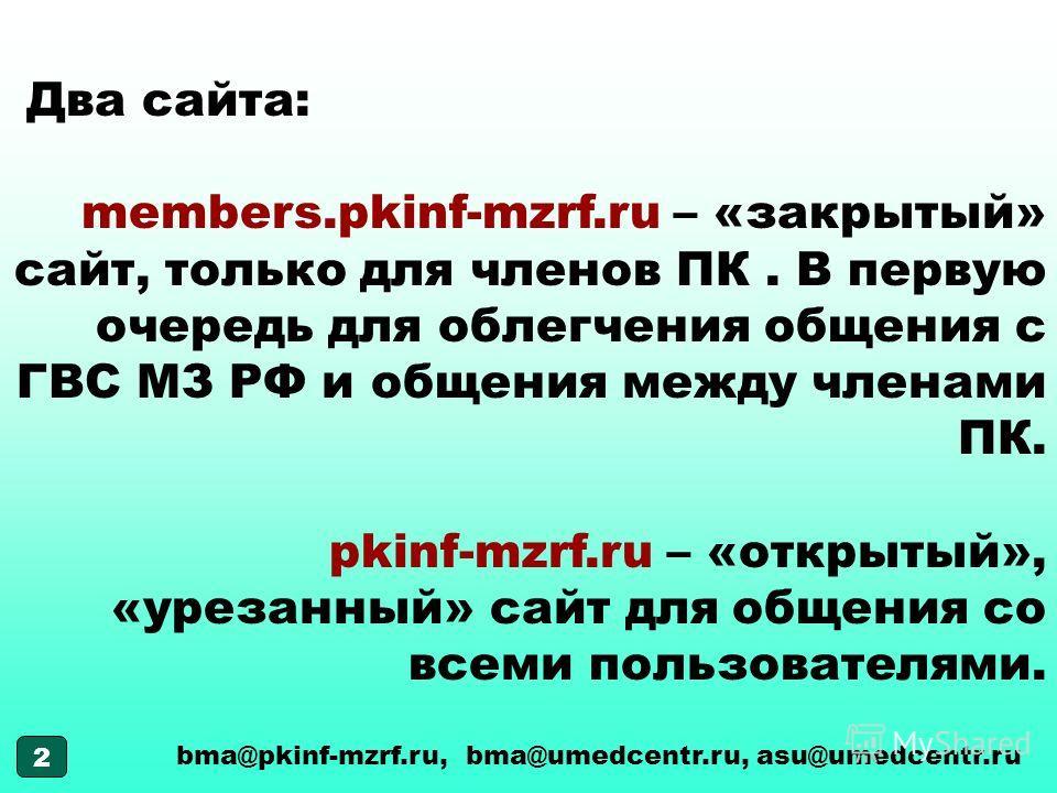 2 Два сайта: members.pkinf-mzrf.ru – «закрытый» сайт, только для членов ПК. В первую очередь для облегчения общения с ГВС МЗ РФ и общения между членами ПК. pkinf-mzrf.ru – «открытый», «урезанный» сайт для общения со всеми пользователями. bma@pkinf-mz