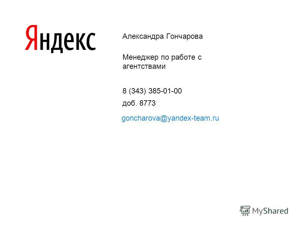 Александра Гончарова Менеджер по работе с агентствами 8 (343) 385-01-00 доб. 8773 goncharova@yandex-team.ru