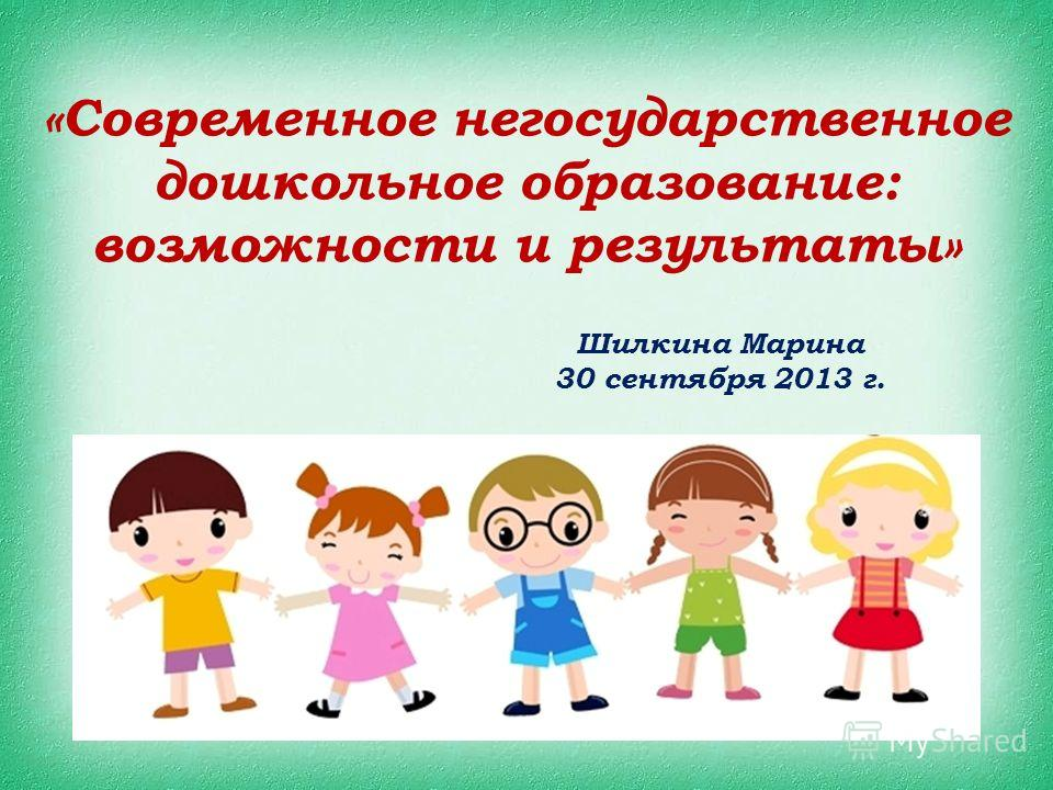 «Современное негосударственное дошкольное образование: возможности и результаты» Шилкина Марина 30 сентября 2013 г.