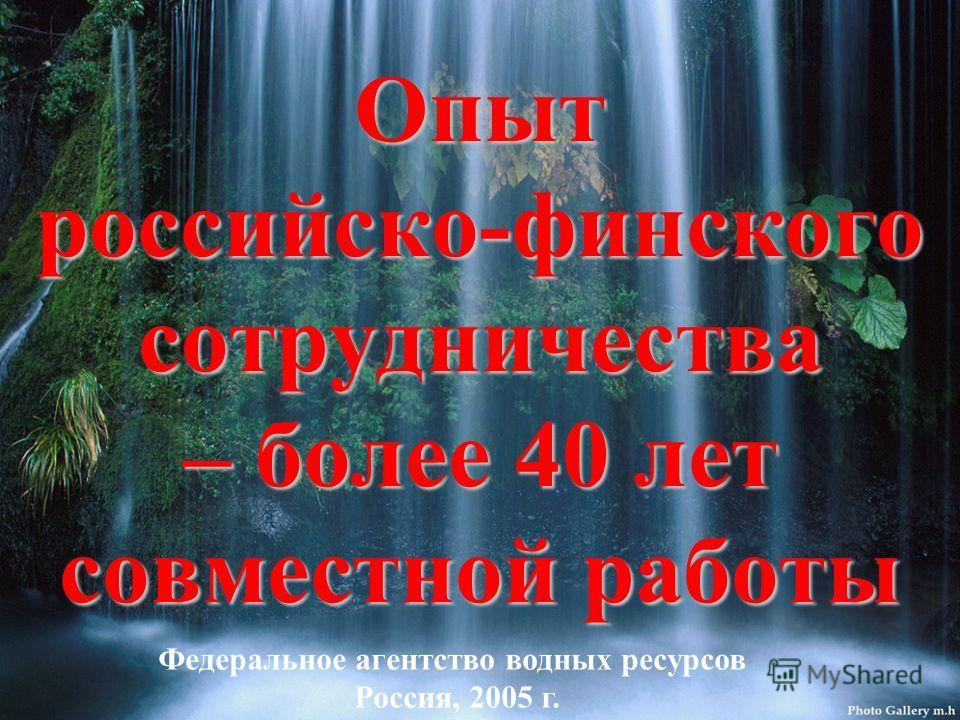 Опыт российско-финского сотрудничества – более 40 лет совместной работы Федеральное агентство водных ресурсов Россия, 2005 г.