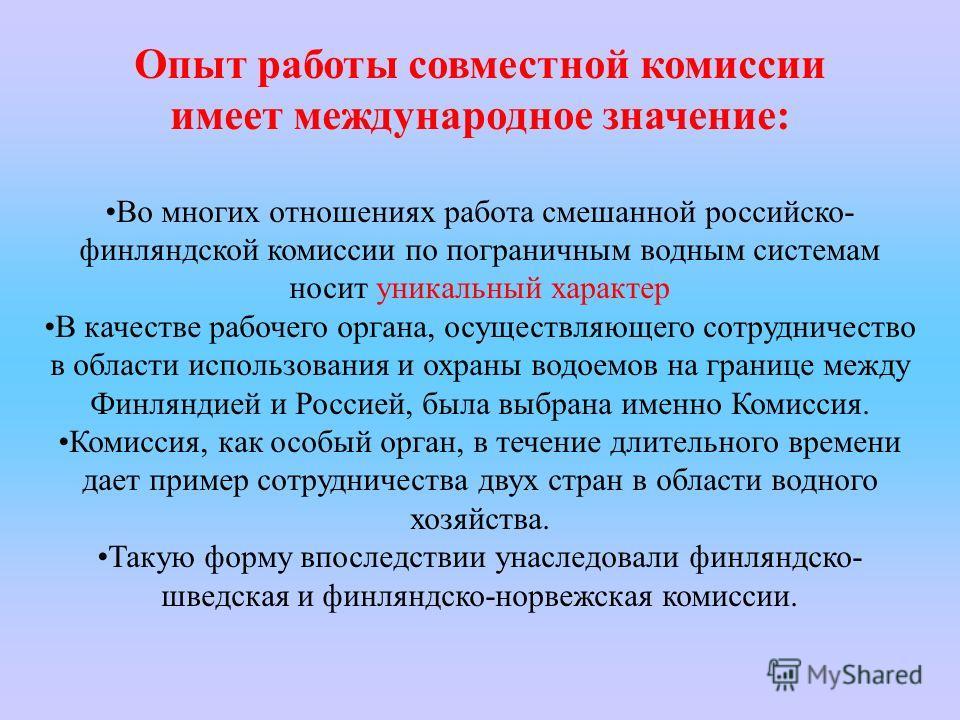 Опыт работы совместной комиссии имеет международное значение: Во многих отношениях работа смешанной российско- финляндской комиссии по пограничным водным системам носит уникальный характер В качестве рабочего органа, осуществляющего сотрудничество в