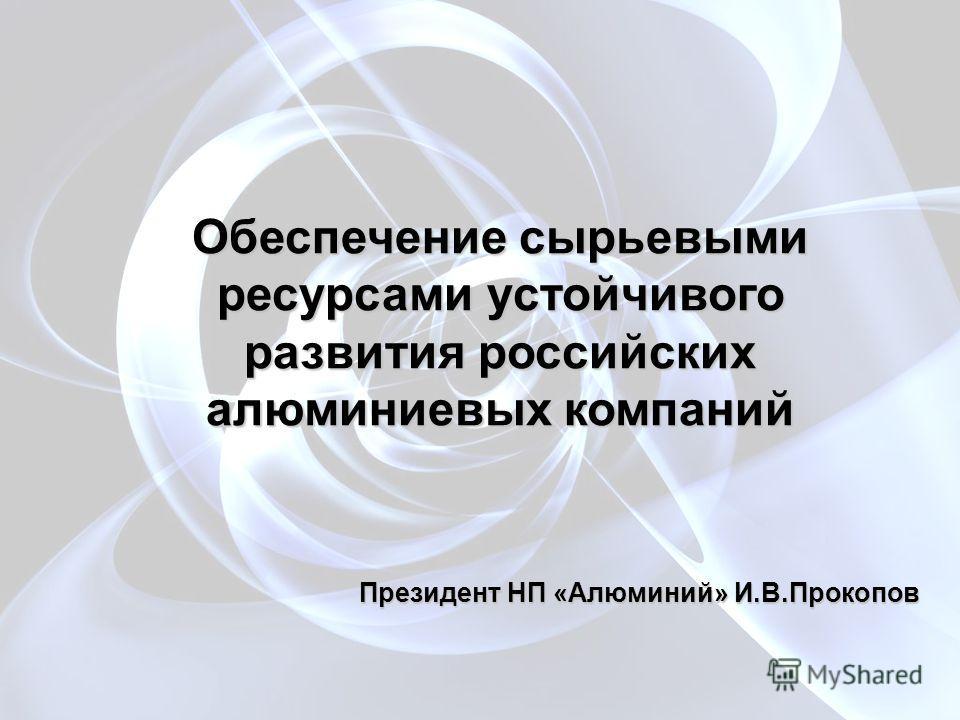 Обеспечение сырьевыми ресурсами устойчивого развития российских алюминиевых компаний Президент НП «Алюминий» И.В.Прокопов