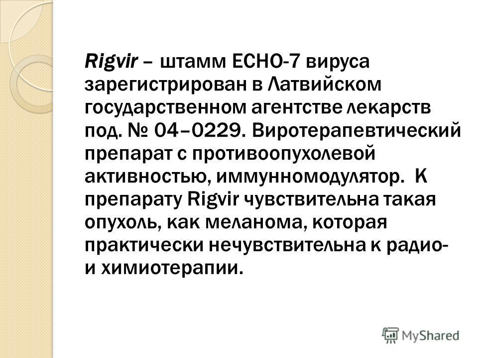 Rigvir – штамм ECHO-7 вируса зарегистрирован в Латвийском государственном агентстве лекарств под. 04–0229. Виротерапевтический препарат с противоопухолевой активностью, иммунномодулятор. К препарату Rigvir чувствительна такая опухоль, как меланома, к