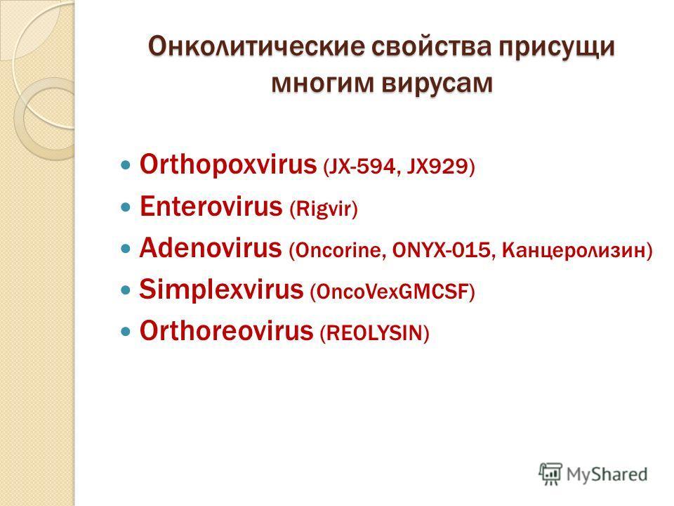 Онколитические свойства присущи многим вирусам Orthopoxvirus (JX 594, JX929) Enterovirus (Rigvir) Adenovirus (Oncorine, ONYX 015, Канцеролизин) Simplexvirus (OncoVexGMCSF) Orthoreovirus (REOLYSIN)