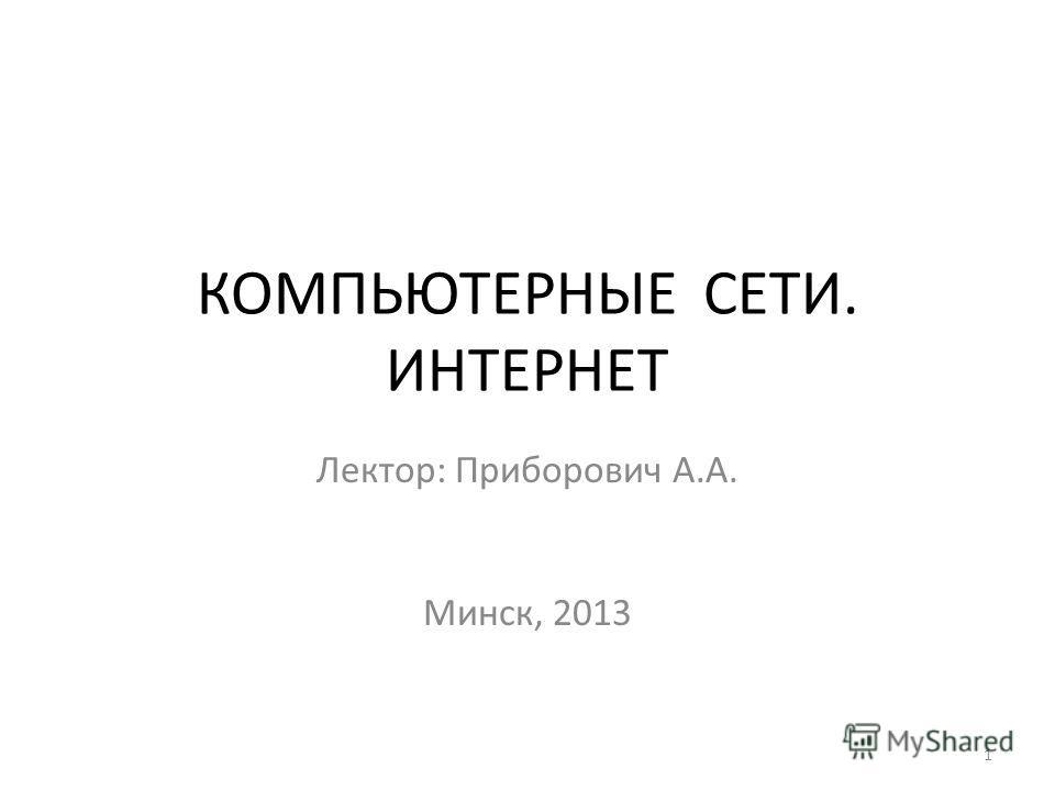 КОМПЬЮТЕРНЫЕ СЕТИ. ИНТЕРНЕТ Лектор: Приборович А.А. Минск, 2013 1