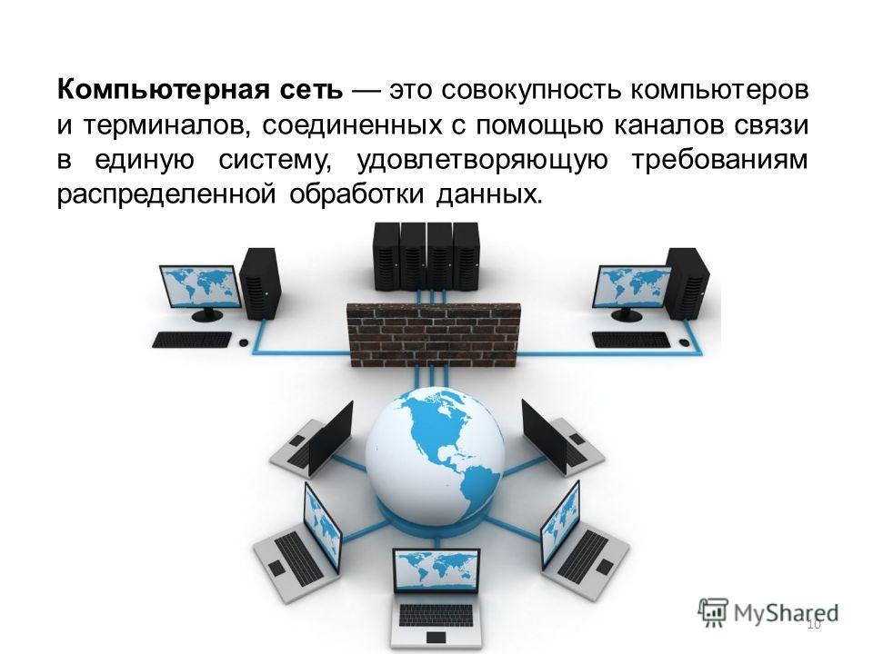 Компьютерная сеть это совокупность компьютеров и терминалов, соединенных с помощью каналов связи в единую систему, удовлетворяющую требованиям распределенной обработки данных. 10