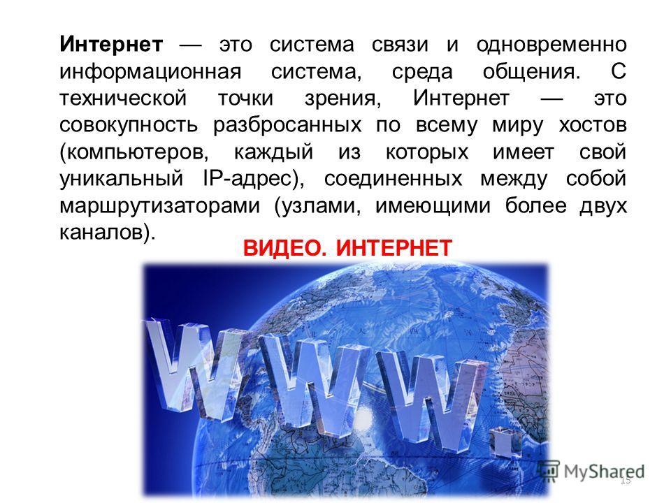 Интернет это система связи и одновременно информационная система, среда общения. С технической точки зрения, Интернет это совокупность разбросанных по всему миру хостов (компьютеров, каждый из которых имеет свой уникальный IP-адрес), соединенных межд