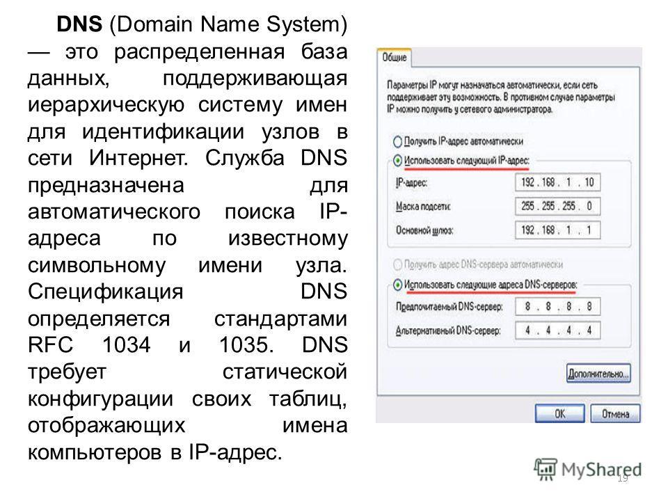 DNS (Domain Name System) это распределенная база данных, поддерживающая иерархическую систему имен для идентификации узлов в сети Интернет. Служба DNS предназначена для автоматического поиска IP- адреса по известному символьному имени узла. Специфика
