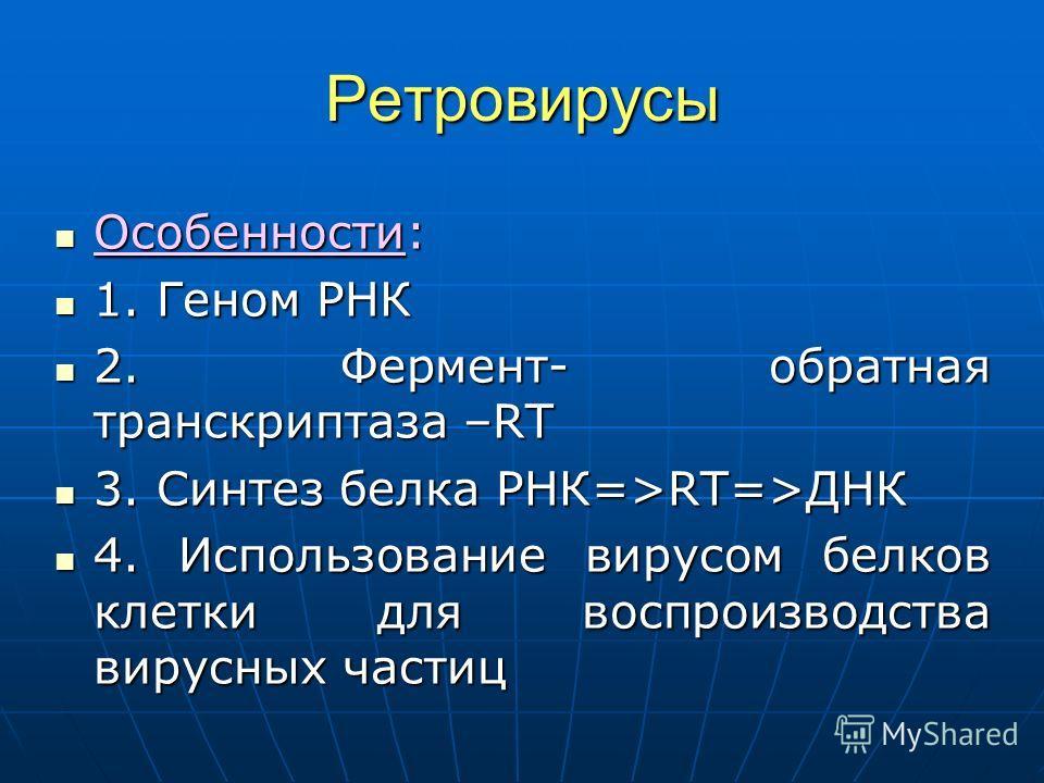 Ретровирусы Особенности: Особенности: 1. Геном РНК 1. Геном РНК 2. Фермент- обратная транскриптаза –RT 2. Фермент- обратная транскриптаза –RT 3. Синтез белка РНК=>RT=>ДНК 3. Синтез белка РНК=>RT=>ДНК 4. Использование вирусом белков клетки для воспрои
