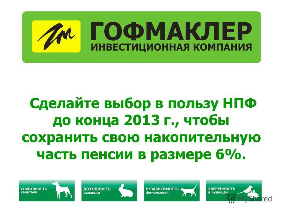 Сделайте выбор в пользу НПФ до конца 2013 г., чтобы сохранить свою накопительную часть пенсии в размере 6%.