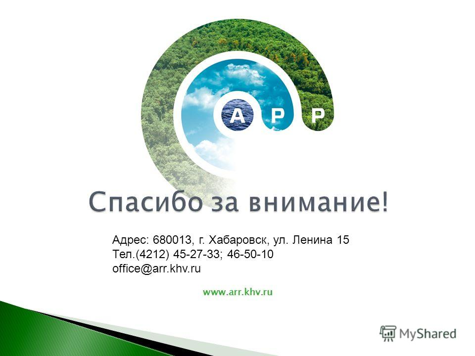 www.arr.khv.ru Адрес: 680013, г. Хабаровск, ул. Ленина 15 Тел.(4212) 45-27-33; 46-50-10 office@arr.khv.ru Спасибо за внимание!