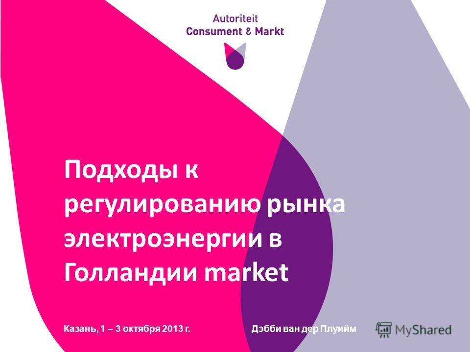 Подходы к регулированию рынка электроэнергии в Голландии market Казань, 1 – 3 октября 2013 г.Дэбби ван дер Плуийм