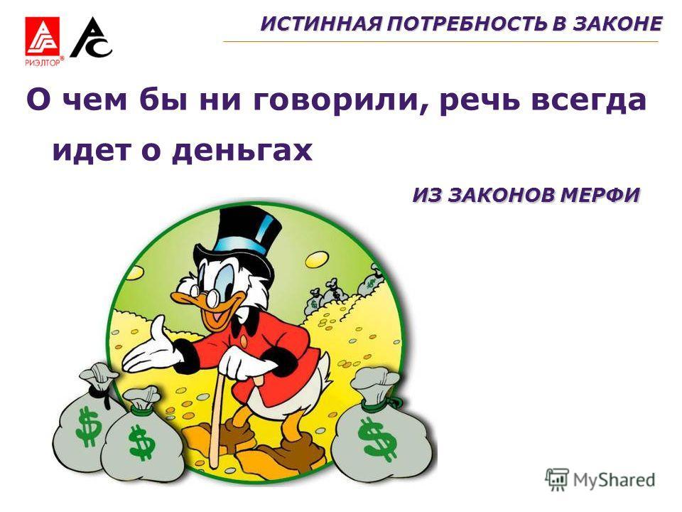 ИСТИННАЯ ПОТРЕБНОСТЬ В ЗАКОНЕ О чем бы ни говорили, речь всегда идет о деньгах ИЗ ЗАКОНОВ МЕРФИ
