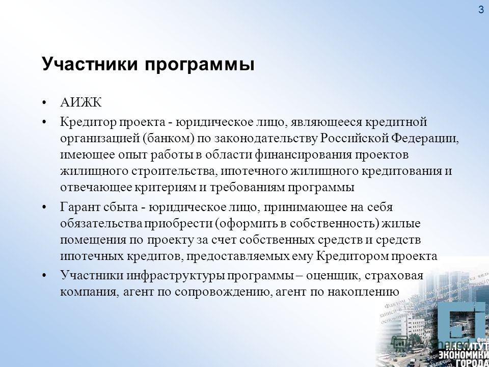 3 Участники программы АИЖК Кредитор проекта - юридическое лицо, являющееся кредитной организацией (банком) по законодательству Российской Федерации, имеющее опыт работы в области финансирования проектов жилищного строительства, ипотечного жилищного к
