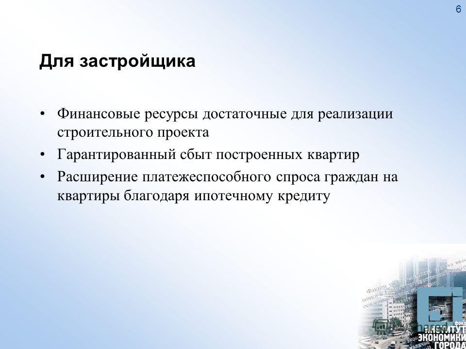 6 Для застройщика Финансовые ресурсы достаточные для реализации строительного проекта Гарантированный сбыт построенных квартир Расширение платежеспособного спроса граждан на квартиры благодаря ипотечному кредиту