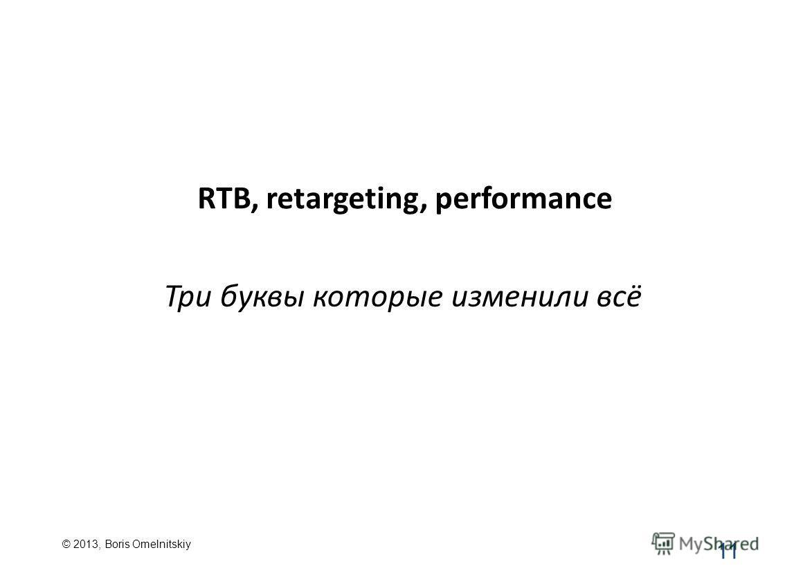 RTB, retargeting, performance 11 Три буквы которые изменили всё © 2013, Boris Omelnitskiy