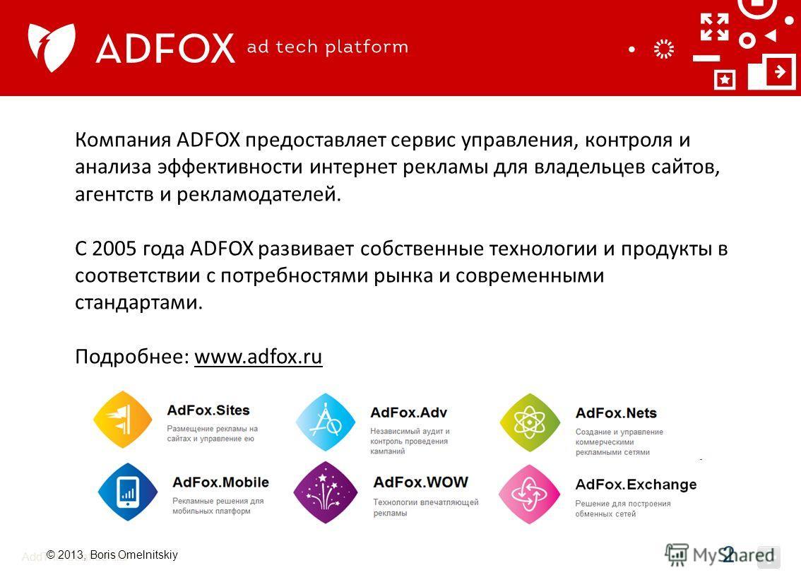 AddThis Confidential Компания ADFOX предоставляет сервис управления, контроля и анализа эффективности интернет рекламы для владельцев сайтов, агентств и рекламодателей. С 2005 года ADFOX развивает собственные технологии и продукты в соответствии с по