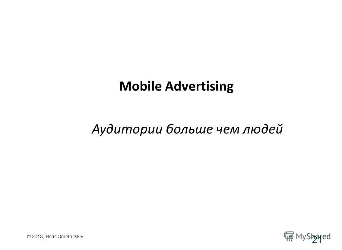 Mobile Advertising 21 Аудитории больше чем людей © 2013, Boris Omelnitskiy
