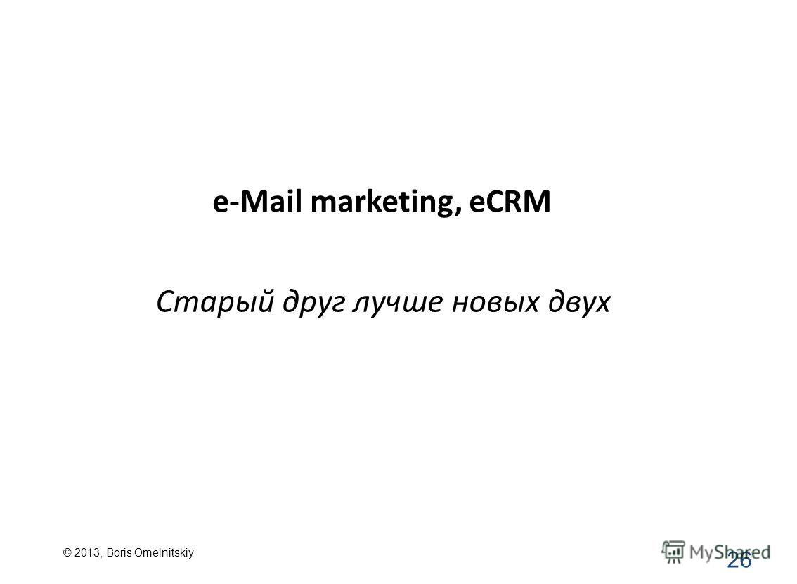 e-Mail marketing, eCRM 26 Старый друг лучше новых двух © 2013, Boris Omelnitskiy