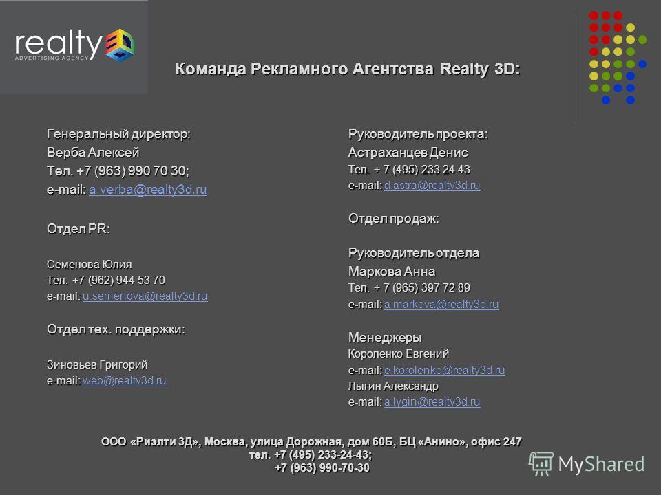 Команда Рекламного Агентства Realty 3D: Команда Рекламного Агентства Realty 3D: Генеральный директор: Верба Алексей Тел. +7 (963) 990 70 30; e-mail: e-mail: a.verba@realty3d.rua.verba@realty3d.ru Отдел PR: Семенова Юлия Тел. +7 (962) 944 53 70 e-mail