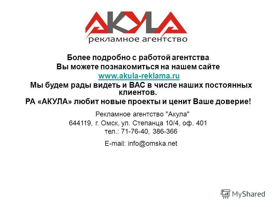 Более подробно с работой агентства Вы можете познакомиться на нашем сайте www.akula-reklama.ruwww.akula-reklama.ru Мы будем рады видеть и ВАС в числе наших постоянных клиентов. РА «АКУЛА» любит новые проекты и ценит Ваше доверие! Рекламное агентство