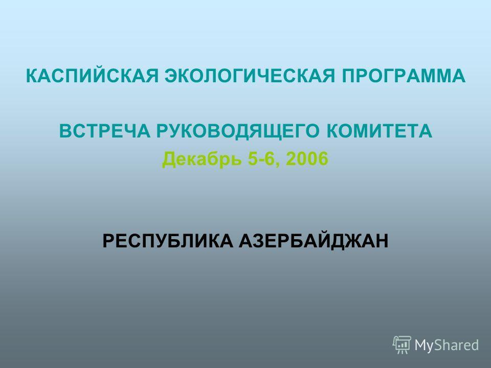 КАСПИЙСКАЯ ЭКОЛОГИЧЕСКАЯ ПРОГРАММА ВСТРЕЧА РУКОВОДЯЩЕГО КОМИТЕТА Декабрь 5-6, 2006 РЕСПУБЛИКА АЗЕРБАЙДЖАН