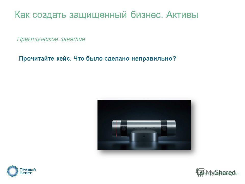 www.praviy-bereg.ru Как создать защищенный бизнес. Активы Прочитайте кейс. Что было сделано неправильно? Практическое занятие
