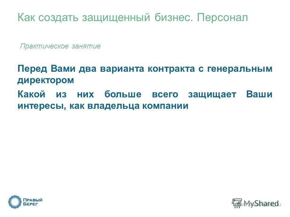 www.praviy-bereg.ru Как создать защищенный бизнес. Персонал Практическое занятие Перед Вами два варианта контракта с генеральным директором Какой из них больше всего защищает Ваши интересы, как владельца компании
