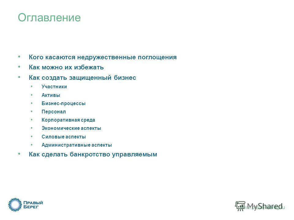 www.praviy-bereg.ru Оглавление Кого касаются недружественные поглощения Как можно их избежать Как создать защищенный бизнес Участники Активы Бизнес-процессы Персонал Корпоративная среда Экономические аспекты Силовые аспекты Административные аспекты К
