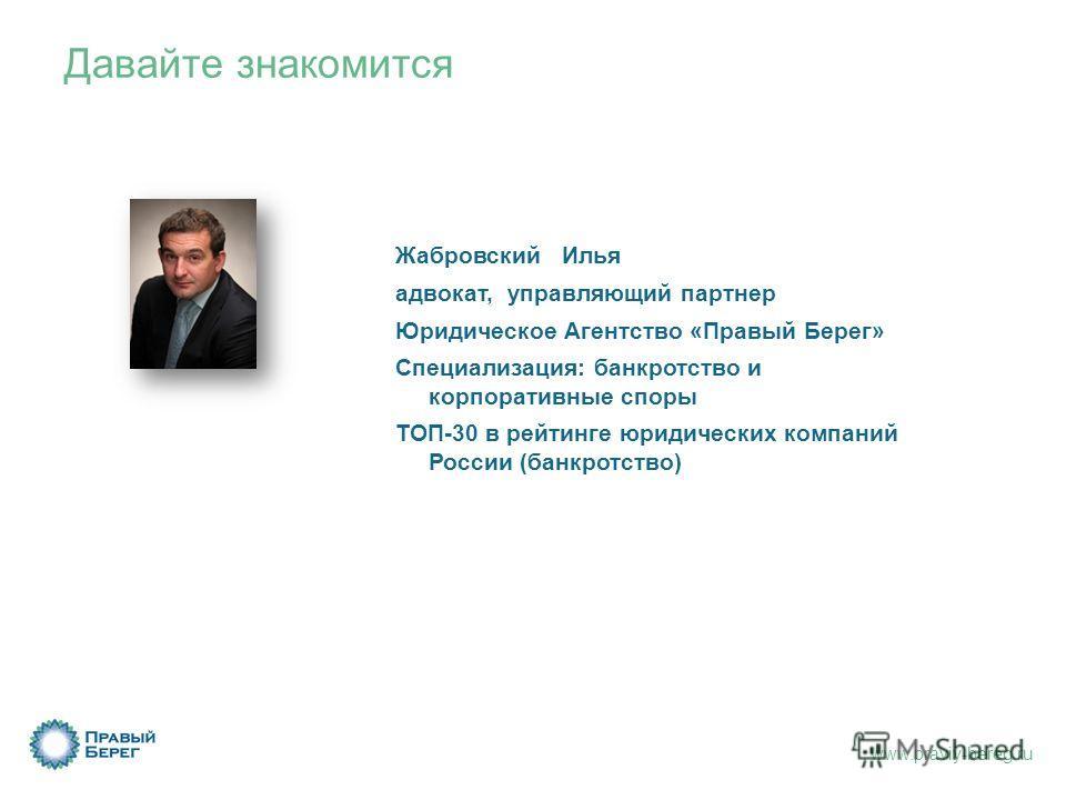 www.praviy-bereg.ru Давайте знакомится Жабровский Илья адвокат, управляющий партнер Юридическое Агентство «Правый Берег» Специализация: банкротство и корпоративные споры ТОП-30 в рейтинге юридических компаний России (банкротство)