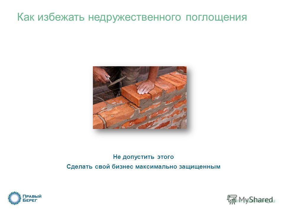 www.praviy-bereg.ru Как избежать недружественного поглощения Не допустить этого Сделать свой бизнес максимально защищенным