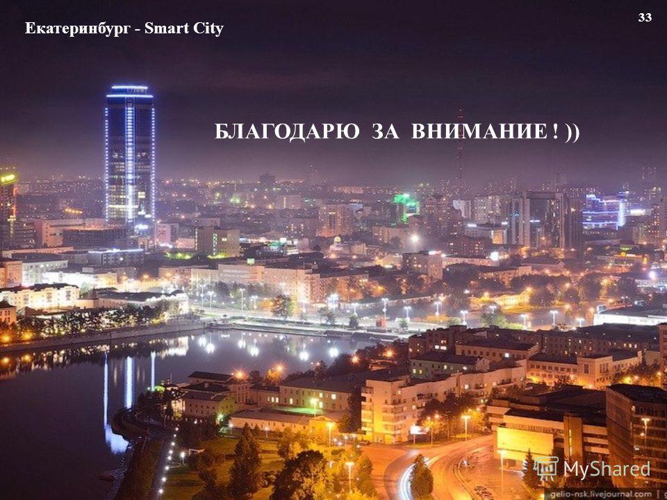 33 Екатеринбург - Smart City БЛАГОДАРЮ ЗА ВНИМАНИЕ ! ))