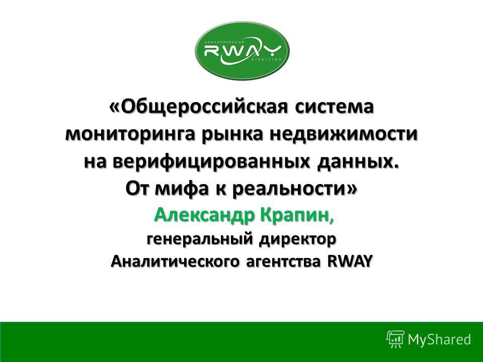 «Общероссийская система мониторинга рынка недвижимости на верифицированных данных. От мифа к реальности» Александр Крапин, генеральный директор Аналитического агентства RWAY