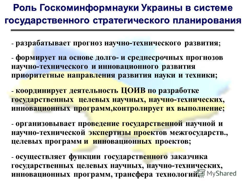 Роль Госкоминформнауки Украины в системе государственного стратегического планирования - разрабатывает прогноз научно-технического развития ; - формирует на основе долго- и среднесрочных прогнозов научно-технического и инновационного развития приорит