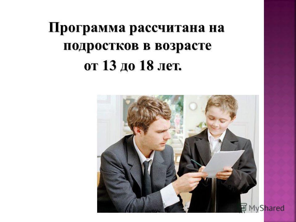 Программа рассчитана на подростков в возрасте от 13 до 18 лет.