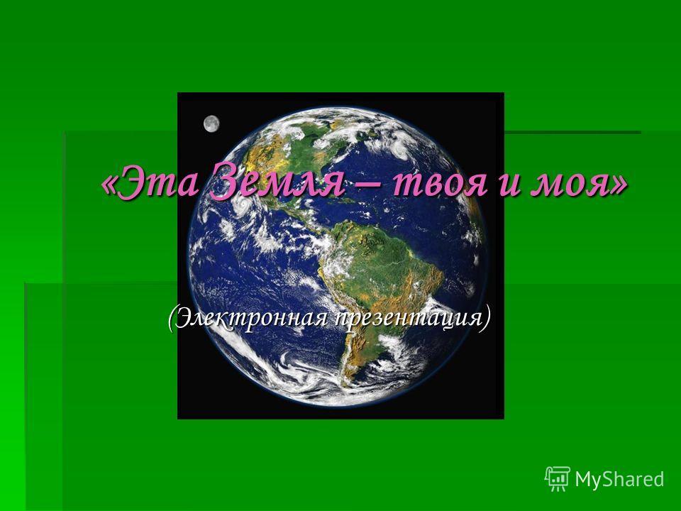 «Эта Земля – твоя и моя» (Электронная презентация)