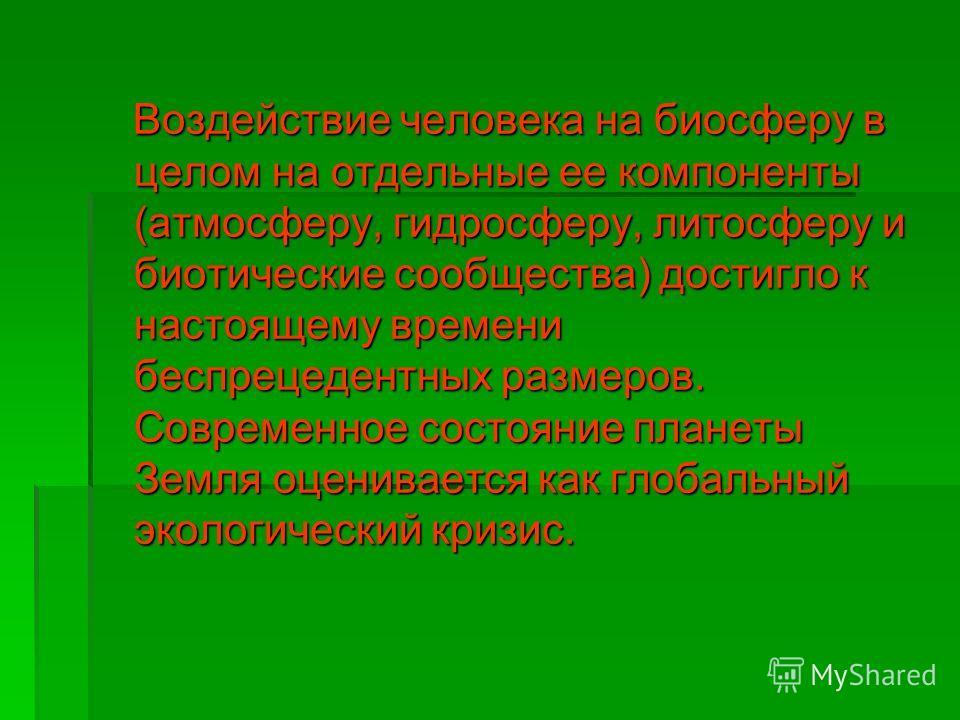 Воздействие человека на биосферу в целом на отдельные ее компоненты (атмосферу, гидросферу, литосферу и биотические сообщества) достигло к настоящему времени беспрецедентных размеров. Современное состояние планеты Земля оценивается как глобальный эко